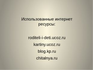 Использованные интернет ресурсы: roditeli-i-deti.ucoz.ru kartiny.ucoz.ru blog
