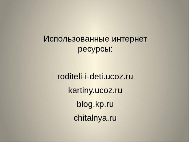 Использованные интернет ресурсы: roditeli-i-deti.ucoz.ru kartiny.ucoz.ru blog...