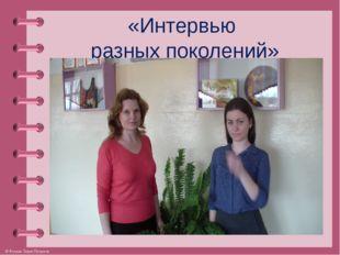 «Интервью разных поколений» © Фокина Лидия Петровна