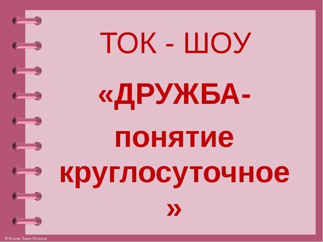 ТОК - ШОУ «ДРУЖБА- понятие круглосуточное» © Фокина Лидия Петровна