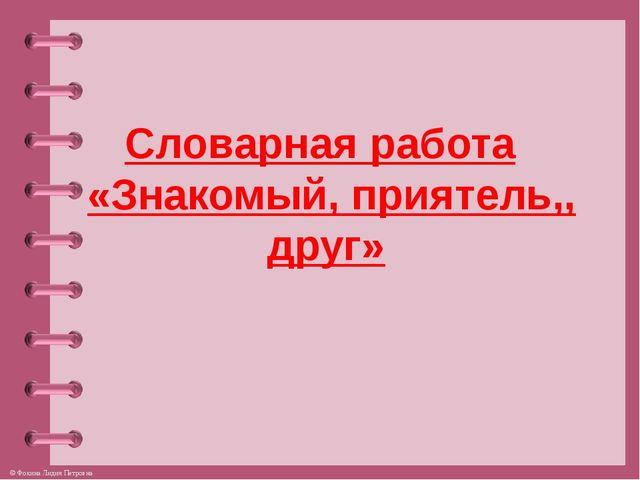 Словарная работа «Знакомый, приятель,, друг» © Фокина Лидия Петровна