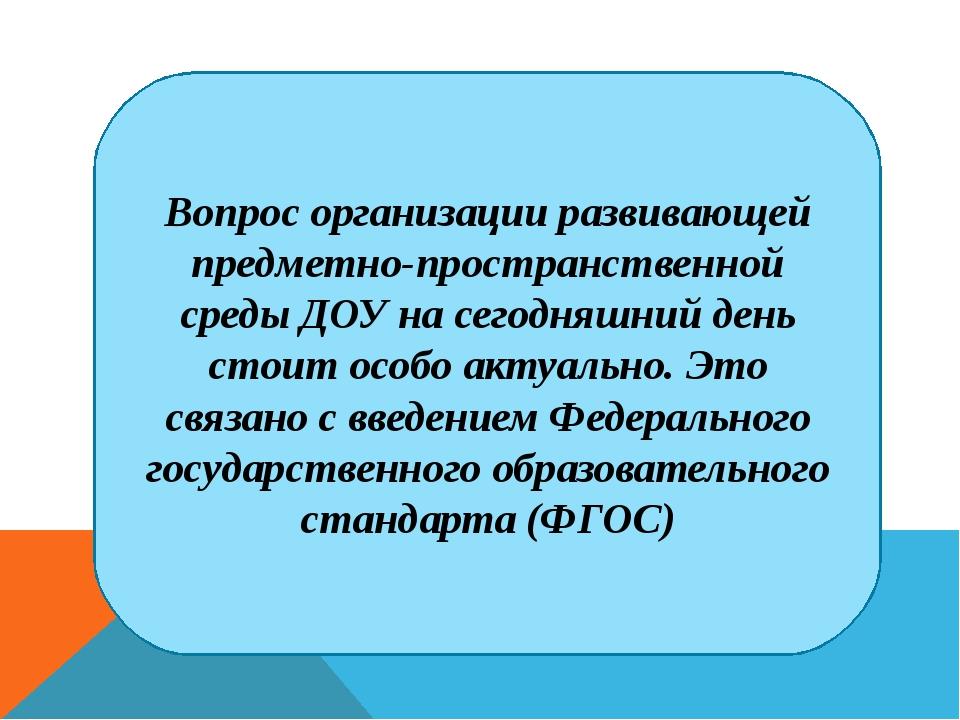 Вопрос организации развивающей предметно-пространственной среды ДОУ на сегодн...