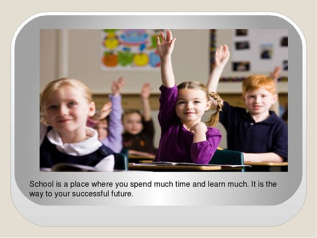 School is a place where you spend much time and learn much. It is the way to...