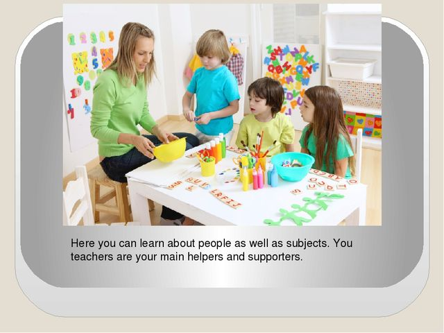 Here you can learn about people as well as subjects. You teachers are your ma...