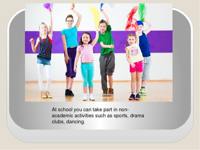 At school you can take part in non-academic activities such as sports, drama...