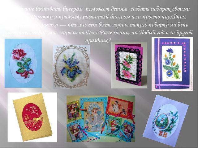 Умение вышивать бисером поможет детям создать подарок своими руками. Сумочка...