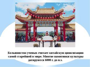Большинство ученых считает китайскую цивилизацию самой старейшей в мире. Мног