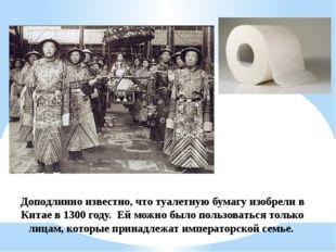Доподлинно известно, что туалетную бумагу изобрели в Китае в 1300 году. Ей м