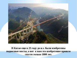В Китае еще в 25 году до н.э. были изобретены подвесные мосты, а вот к нам э