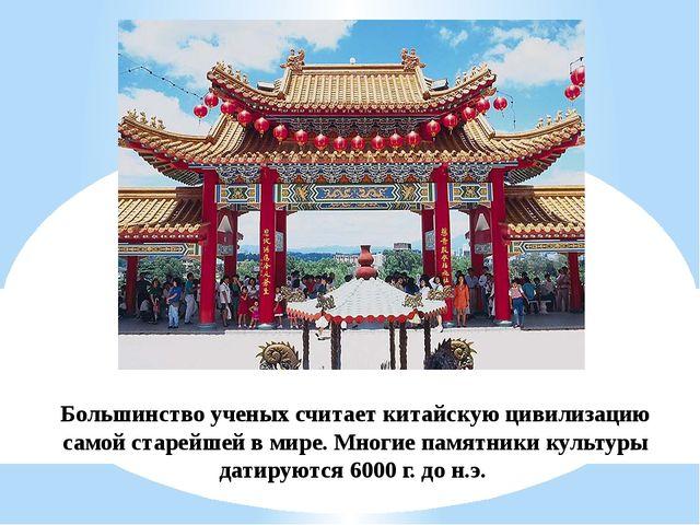 Большинство ученых считает китайскую цивилизацию самой старейшей в мире. Мног...