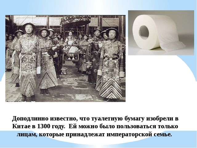 Доподлинно известно, что туалетную бумагу изобрели в Китае в 1300 году. Ей м...