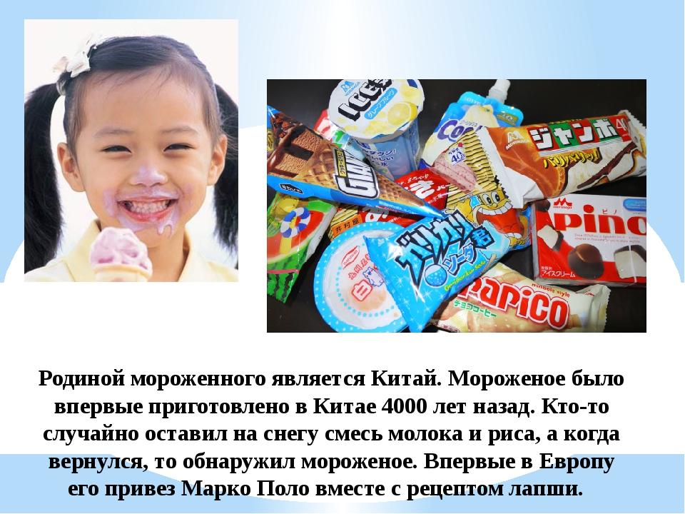 Родиной мороженного является Китай. Мороженое было впервые приготовлено в Кит...