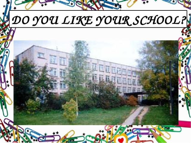DO YOU LIKE YOUR SCHOOL?