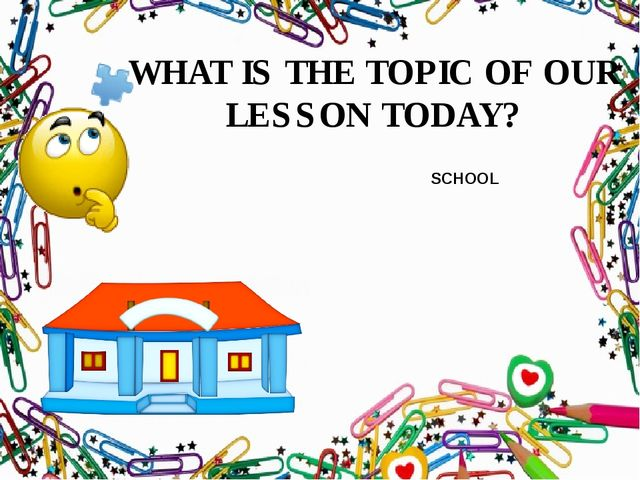 WHAT IS THE TOPIC OF OUR LESSON TODAY? SCHOOL