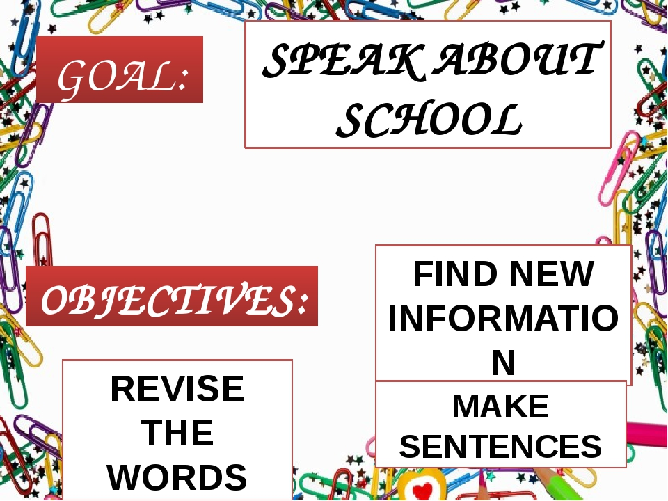 GOAL: OBJECTIVES: SPEAK ABOUT SCHOOL REVISE THE WORDS FIND NEW INFORMATION MA...