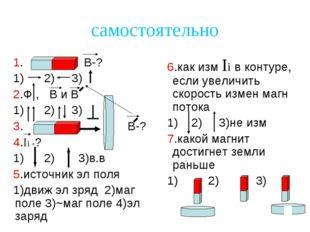 самостоятельно 1. В-? 1) 2) 3) 2.Ф , В и В 1) 2) 3) 3. В-? 4.Ii -? 1) 2) 3)в.