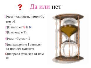 Да или нет 1)чем > скорость измен Ф, тем >I 2)В напр от S k N 3)В измер в Тл