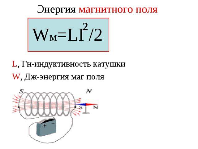 Энергия магнитного поля Wм=LI /2 L, Гн-индуктивность катушки W, Дж-энергия ма...