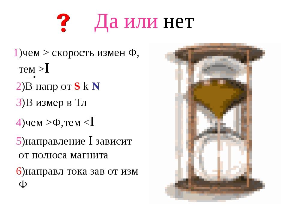 Да или нет 1)чем > скорость измен Ф, тем >I 2)В напр от S k N 3)В измер в Тл...