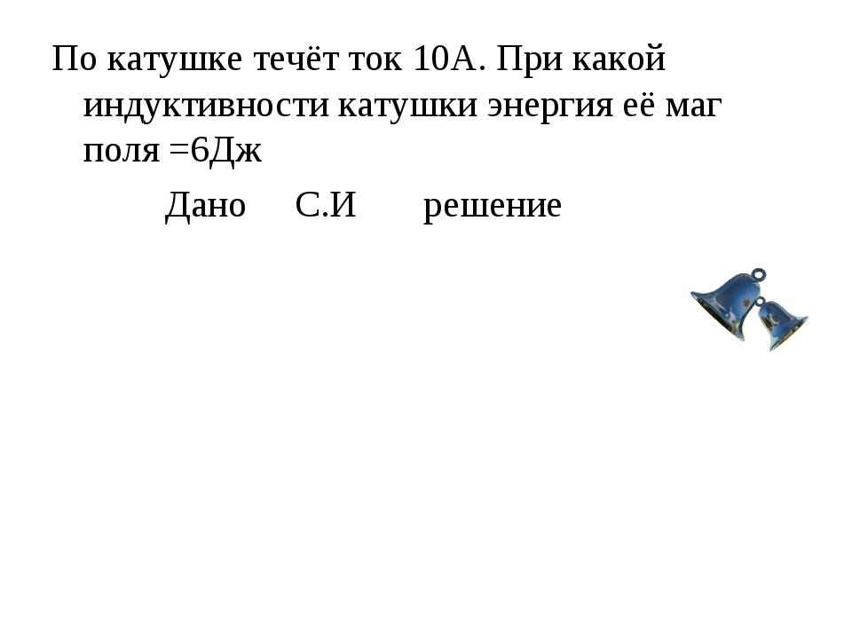 По катушке течёт ток 10А. При какой индуктивности катушки энергия её маг поля...