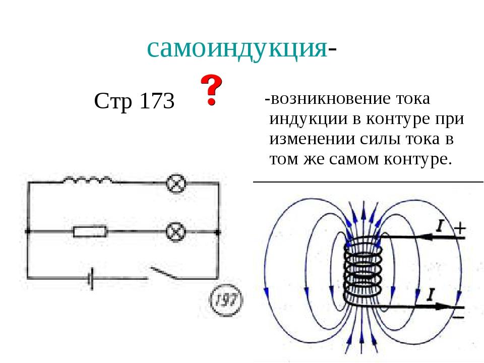 самоиндукция- Стр 173 -возникновение тока индукции в контуре при изменении си...