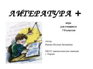 ЛИТЕРАТУРА + игра для учащихся 7-8 классов Автор: Рыкова Наталья Евгеньевна М