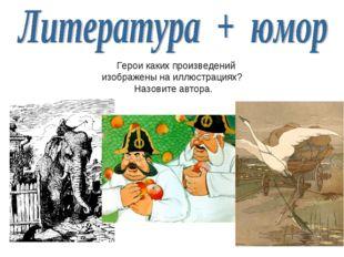Герои каких произведений изображены на иллюстрациях? Назовите автора.