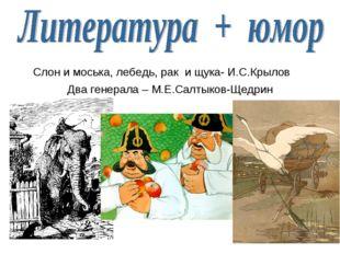 Слон и моська, лебедь, рак и щука- И.С.Крылов Два генерала – М.Е.Салтыков-Щед