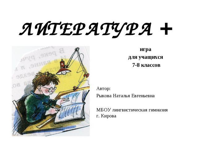 ЛИТЕРАТУРА + игра для учащихся 7-8 классов Автор: Рыкова Наталья Евгеньевна М...