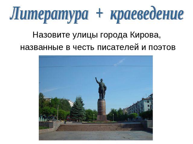 Назовите улицы города Кирова, названные в честь писателей и поэтов