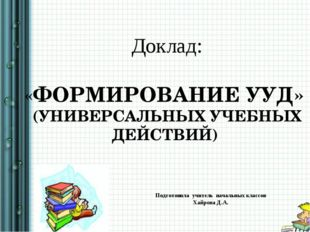 Доклад: «ФОРМИРОВАНИЕ УУД» (УНИВЕРСАЛЬНЫХ УЧЕБНЫХ ДЕЙСТВИЙ) Подготовила учит