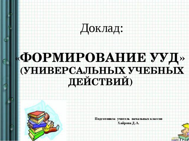 Доклад: «ФОРМИРОВАНИЕ УУД» (УНИВЕРСАЛЬНЫХ УЧЕБНЫХ ДЕЙСТВИЙ) Подготовила учит...