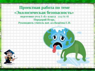 Проектная работа по теме «Экологическая безопасность» подготовил уч-к 3 «Б»