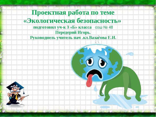 Проектная работа по теме «Экологическая безопасность» подготовил уч-к 3 «Б»...