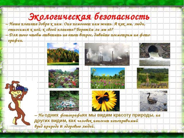 Экологическая безопасность – Наша планета добра к нам. Она помогает нам жить....
