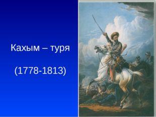 Кахым – туря (1778-1813)