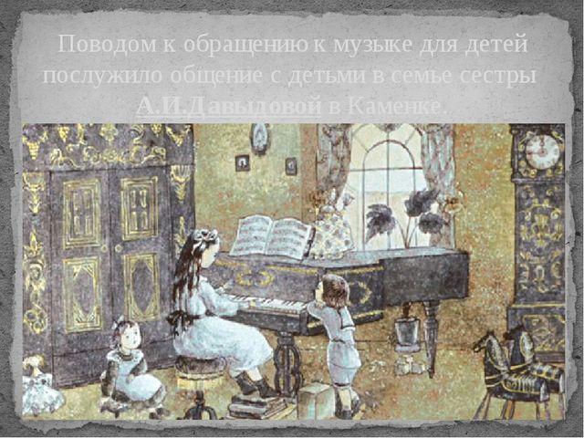 Поводом к обращению к музыке для детей послужило общение с детьми в семье сес...