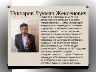 Туктаров Лукман Жексенович Родился в 1930 году. С 12 лет он добросовестно тру