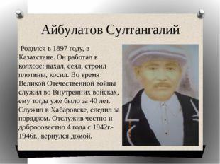 Айбулатов Султангалий Родился в 1897 году, в Казахстане. Он работал в колхозе