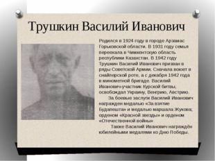 Трушкин Василий Иванович Родился в 1924 году в городе Арзамас Горьковской обл
