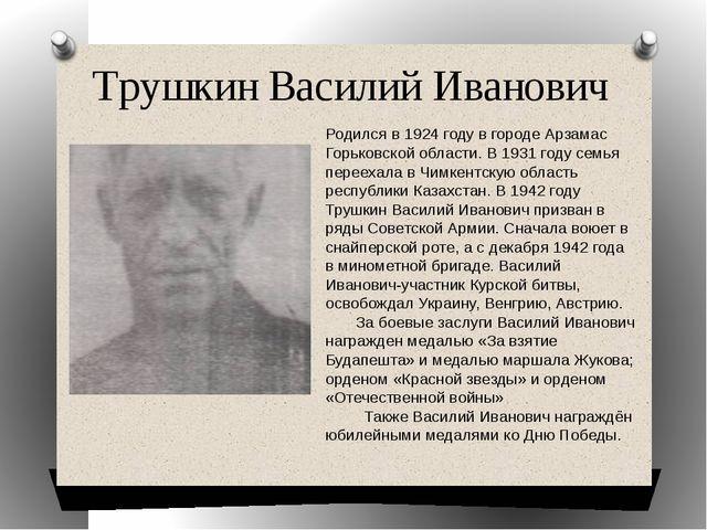 Трушкин Василий Иванович Родился в 1924 году в городе Арзамас Горьковской обл...