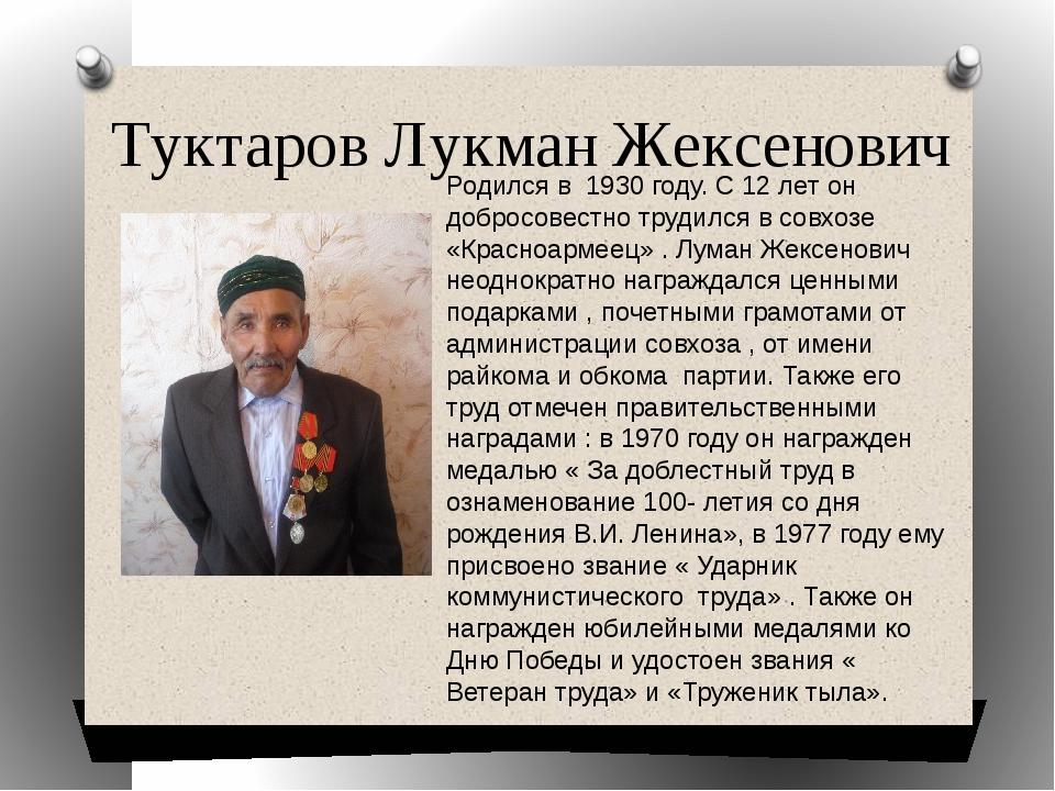 Туктаров Лукман Жексенович Родился в 1930 году. С 12 лет он добросовестно тру...