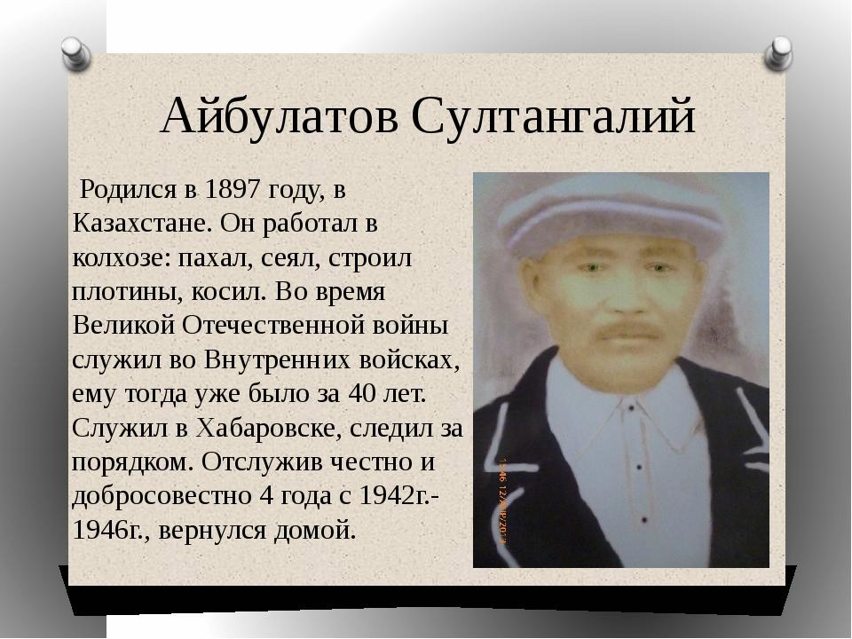 Айбулатов Султангалий Родился в 1897 году, в Казахстане. Он работал в колхозе...