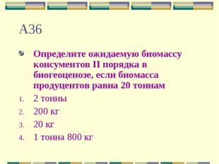 А36 Определите ожидаемую биомассу консументов II порядка в биогеоценозе, если