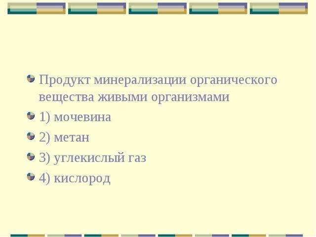 Продукт минерализации органического вещества живыми организмами 1) мочевина 2...