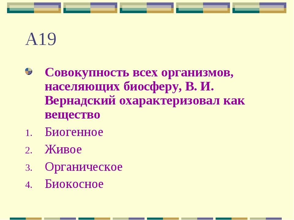 А19 Совокупность всех организмов, населяющих биосферу, В. И. Вернадский охара...