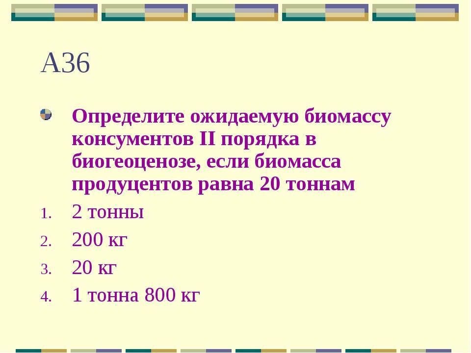 А36 Определите ожидаемую биомассу консументов II порядка в биогеоценозе, если...
