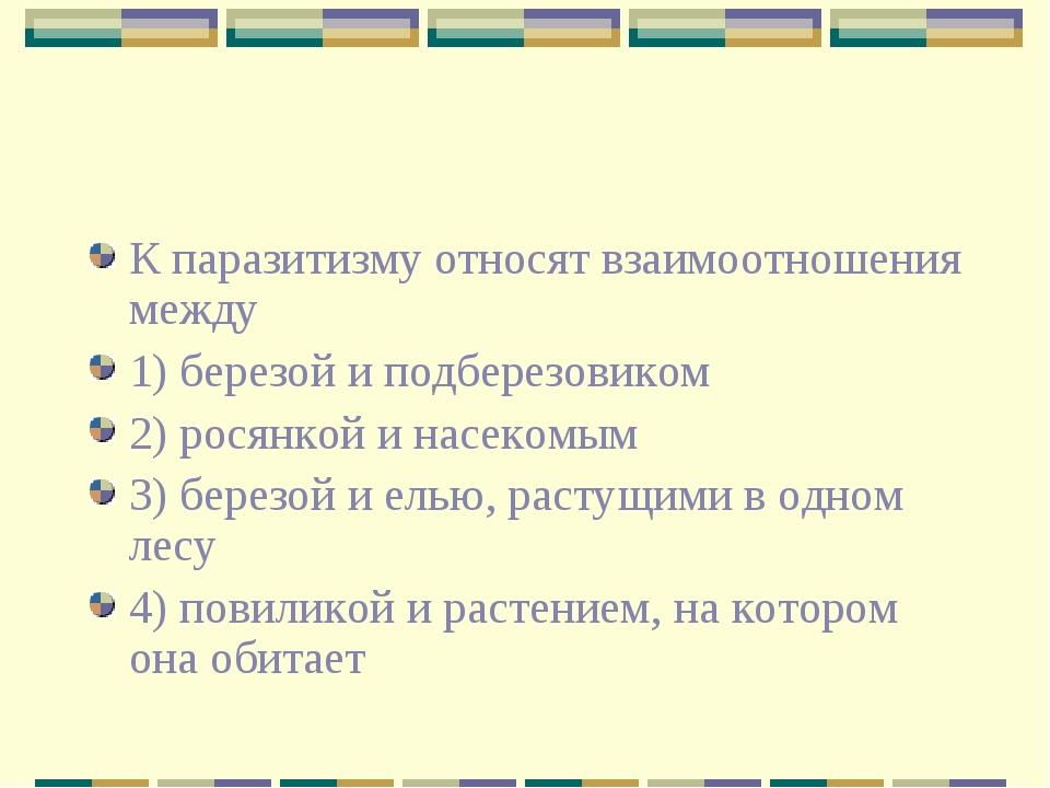 К паразитизму относят взаимоотношения между 1) березой и подберезовиком 2) ро...