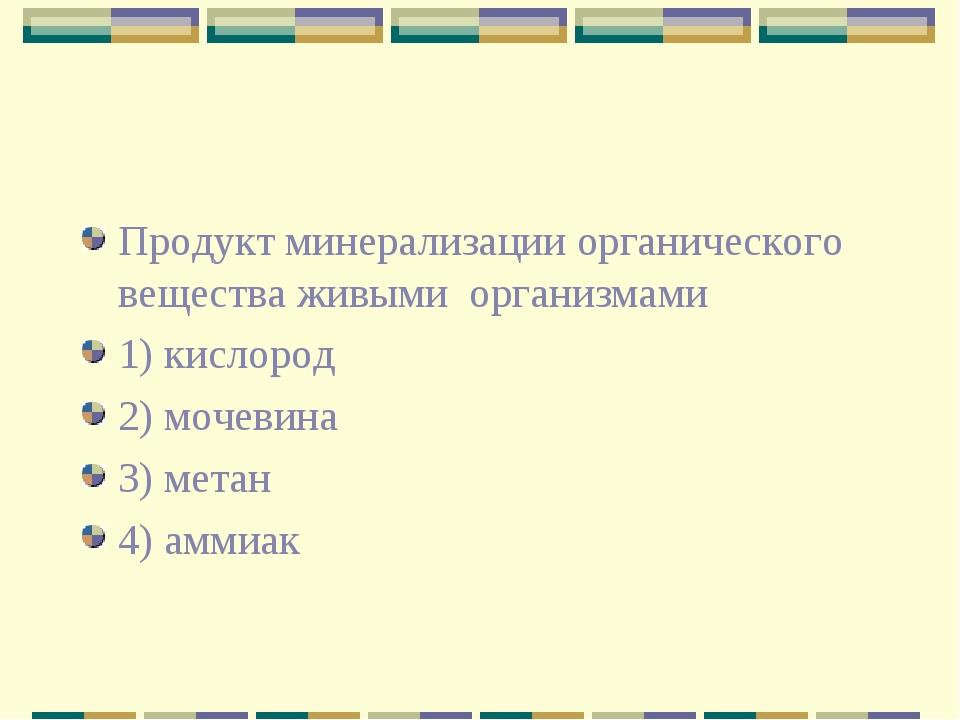 Продукт минерализации органического вещества живыми организмами 1) кислород 2...