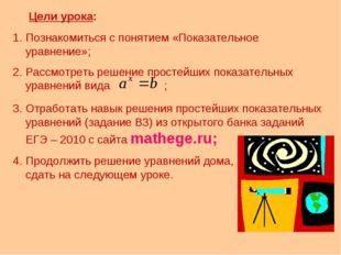 Цели урока: Познакомиться с понятием «Показательное уравнение»; Рассмотреть р